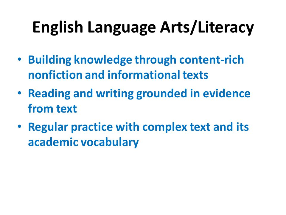 English Language Arts/Literacy Building knowledge through content-rich nonfiction and informational texts Reading and writing grounded in evidence from text Regular practice with complex text and its academic vocabulary