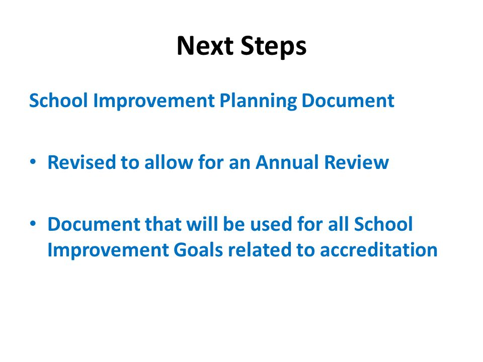 Next Steps School Improvement Planning Document Revised to allow for an Annual Review Document that will be used for all School Improvement Goals related to accreditation