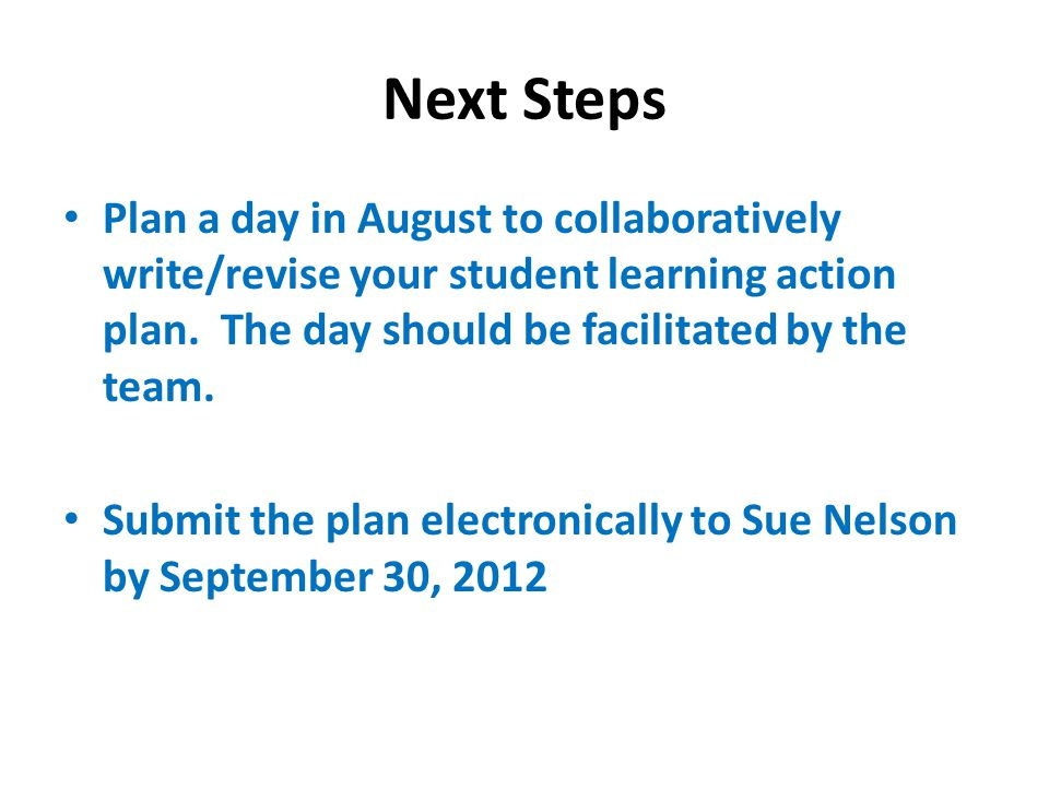 Next Steps Plan a day in August to collaboratively write/revise your student learning action plan.