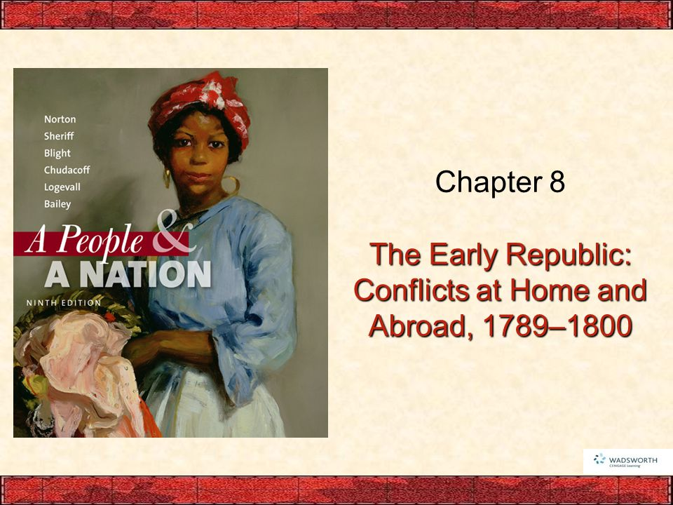 Chapter 8 The Early Republic: Conflicts at Home and Abroad, 1789–1800