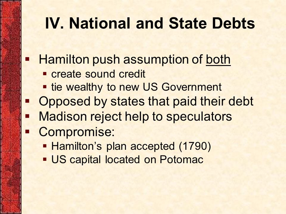 IV. National and State Debts  Hamilton push assumption of both  create sound credit  tie wealthy to new US Government  Opposed by states that paid
