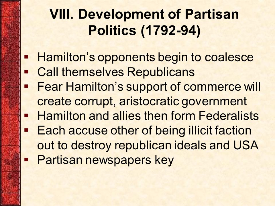 VIII. Development of Partisan Politics (1792-94)  Hamilton's opponents begin to coalesce  Call themselves Republicans  Fear Hamilton's support of c