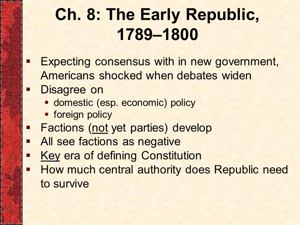 Ch. 8: The Early Republic, 1789–1800  Expecting consensus with in new government, Americans shocked when debates widen  Disagree on  domestic (esp.