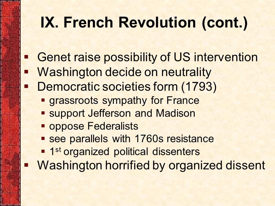 IX. French Revolution (cont.)  Genet raise possibility of US intervention  Washington decide on neutrality  Democratic societies form (1793)  gras