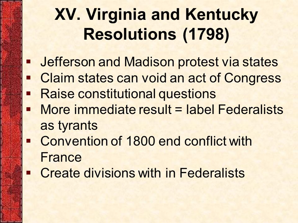 XV. Virginia and Kentucky Resolutions (1798)  Jefferson and Madison protest via states  Claim states can void an act of Congress  Raise constitutio