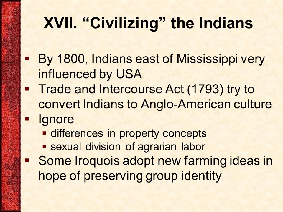 """XVII. """"Civilizing"""" the Indians  By 1800, Indians east of Mississippi very influenced by USA  Trade and Intercourse Act (1793) try to convert Indians"""