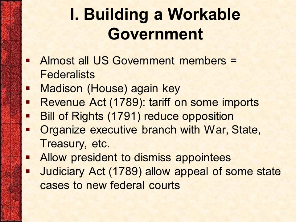 I. Building a Workable Government  Almost all US Government members = Federalists  Madison (House) again key  Revenue Act (1789): tariff on some im