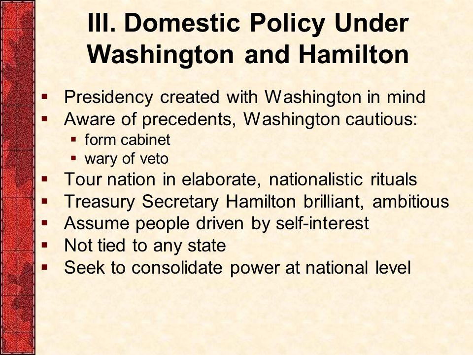 III. Domestic Policy Under Washington and Hamilton  Presidency created with Washington in mind  Aware of precedents, Washington cautious:  form cab