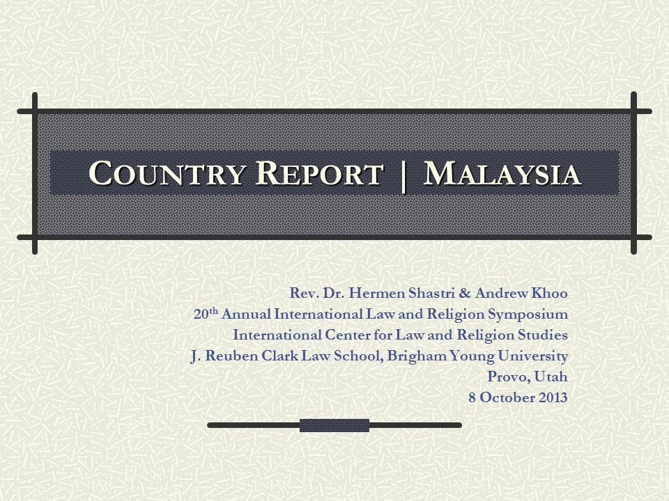 C OUNTRY R EPORT | M ALAYSIA Rev. Dr. Hermen Shastri & Andrew Khoo 20 th Annual International Law and Religion Symposium International Center for Law
