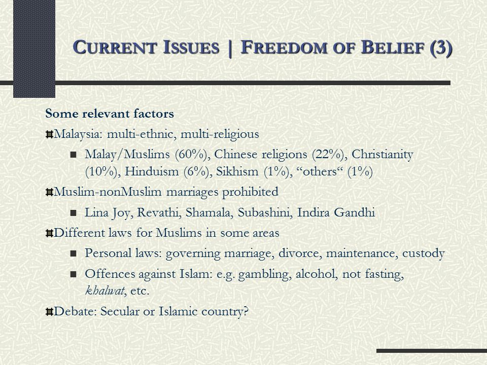 C URRENT I SSUES | F REEDOM OF B ELIEF (3) Some relevant factors Malaysia: multi-ethnic, multi-religious Malay/Muslims (60%), Chinese religions (22%), Christianity (10%), Hinduism (6%), Sikhism (1%), others (1%) Muslim-nonMuslim marriages prohibited Lina Joy, Revathi, Shamala, Subashini, Indira Gandhi Different laws for Muslims in some areas Personal laws: governing marriage, divorce, maintenance, custody Offences against Islam: e.g.