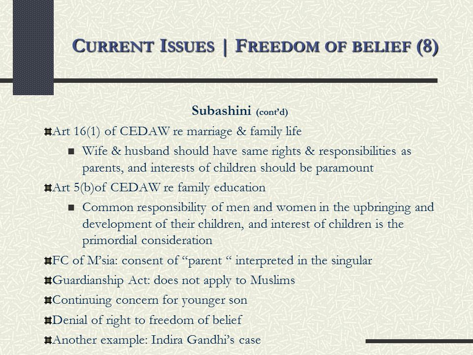 C URRENT I SSUES | F REEDOM OF BELIEF (8) Subashini (cont'd) Art 16(1) of CEDAW re marriage & family life Wife & husband should have same rights & responsibilities as parents, and interests of children should be paramount Art 5(b)of CEDAW re family education Common responsibility of men and women in the upbringing and development of their children, and interest of children is the primordial consideration FC of M'sia: consent of parent interpreted in the singular Guardianship Act: does not apply to Muslims Continuing concern for younger son Denial of right to freedom of belief Another example: Indira Gandhi's case