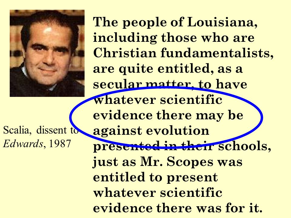 The people of Louisiana, including those who are Christian fundamentalists, are quite entitled, as a secular matter, to have whatever scientific evidence there may be against evolution presented in their schools, just as Mr.