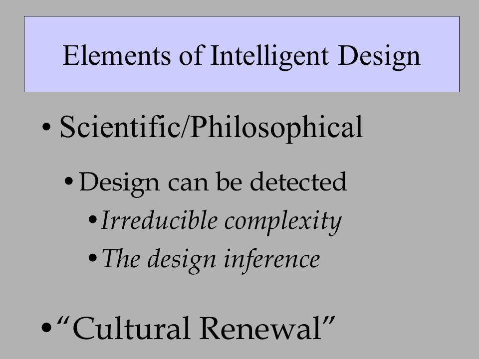 Elements of Intelligent Design Scientific/Philosophical Cultural Renewal Design can be detected Irreducible complexity The design inference