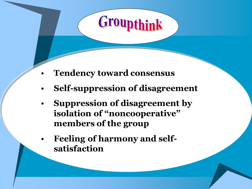 Tendency toward consensus Self-suppression of disagreement Suppression of disagreement by isolation of noncooperative members of the group Feeling of harmony and self- satisfaction