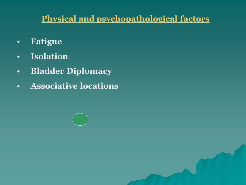 Physical and psychopathological factors Fatigue Isolation Bladder Diplomacy Associative locations