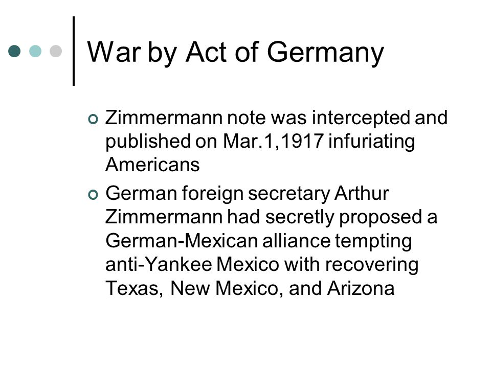 War by Act of Germany Zimmermann note was intercepted and published on Mar.1,1917 infuriating Americans German foreign secretary Arthur Zimmermann had secretly proposed a German-Mexican alliance tempting anti-Yankee Mexico with recovering Texas, New Mexico, and Arizona