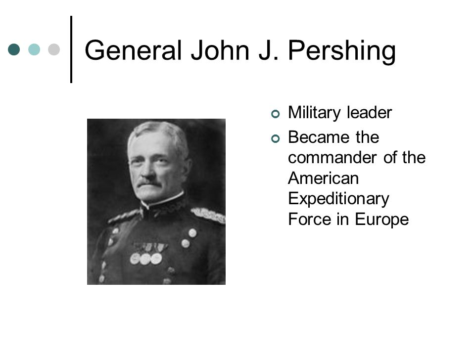General John J. Pershing Military leader Became the commander of the American Expeditionary Force in Europe