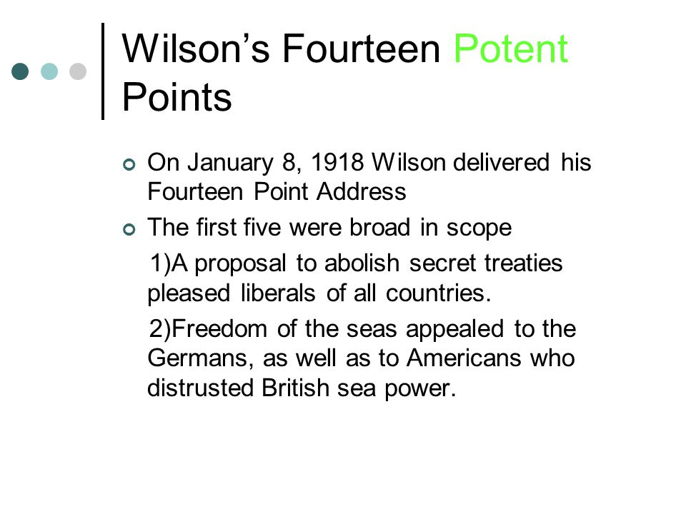 Wilson's Fourteen Potent Points On January 8, 1918 Wilson delivered his Fourteen Point Address The first five were broad in scope 1)A proposal to abolish secret treaties pleased liberals of all countries.