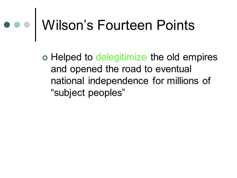 Wilson's Fourteen Points Helped to delegitimize the old empires and opened the road to eventual national independence for millions of subject peoples
