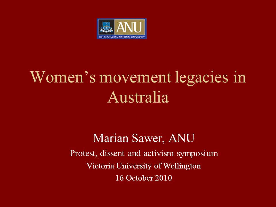 Women's movement legacies in Australia Marian Sawer, ANU Protest, dissent and activism symposium Victoria University of Wellington 16 October 2010