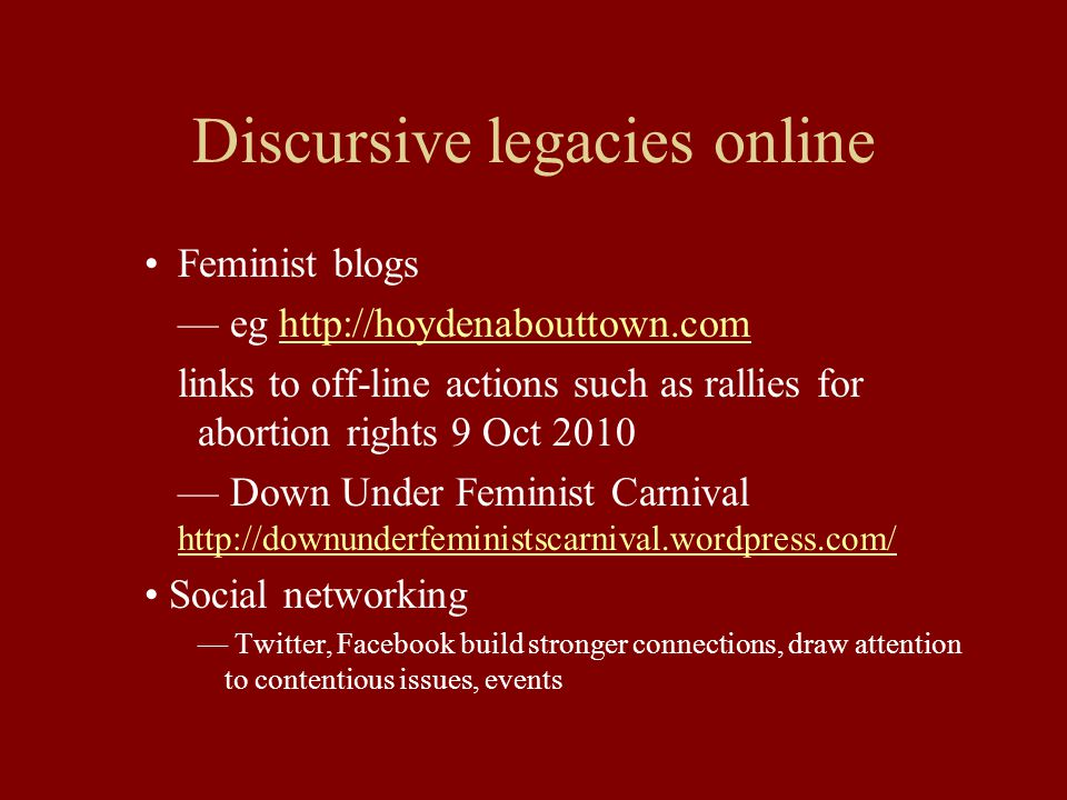 Discursive legacies online Feminist blogs — eg http://hoydenabouttown.comhttp://hoydenabouttown.com links to off-line actions such as rallies for abortion rights 9 Oct 2010 — Down Under Feminist Carnival http://downunderfeministscarnival.wordpress.com/ http://downunderfeministscarnival.wordpress.com/ Social networking — Twitter, Facebook build stronger connections, draw attention to contentious issues, events