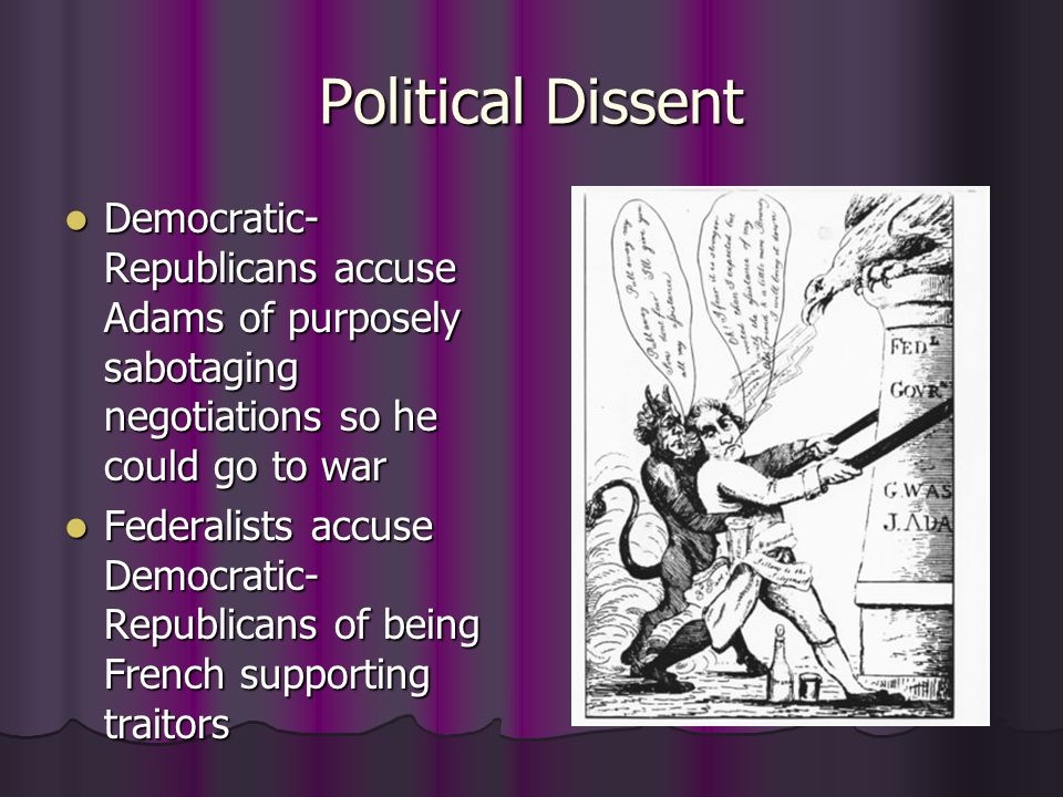Political Dissent Democratic- Republicans accuse Adams of purposely sabotaging negotiations so he could go to war Democratic- Republicans accuse Adams of purposely sabotaging negotiations so he could go to war Federalists accuse Democratic- Republicans of being French supporting traitors Federalists accuse Democratic- Republicans of being French supporting traitors
