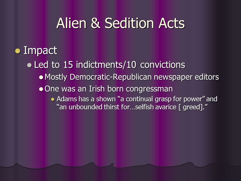 Alien & Sedition Acts Impact Impact Led to 15 indictments/10 convictions Led to 15 indictments/10 convictions Mostly Democratic-Republican newspaper editors Mostly Democratic-Republican newspaper editors One was an Irish born congressman One was an Irish born congressman Adams has a shown a continual grasp for power and an unbounded thirst for…selfish avarice [ greed]. Adams has a shown a continual grasp for power and an unbounded thirst for…selfish avarice [ greed].