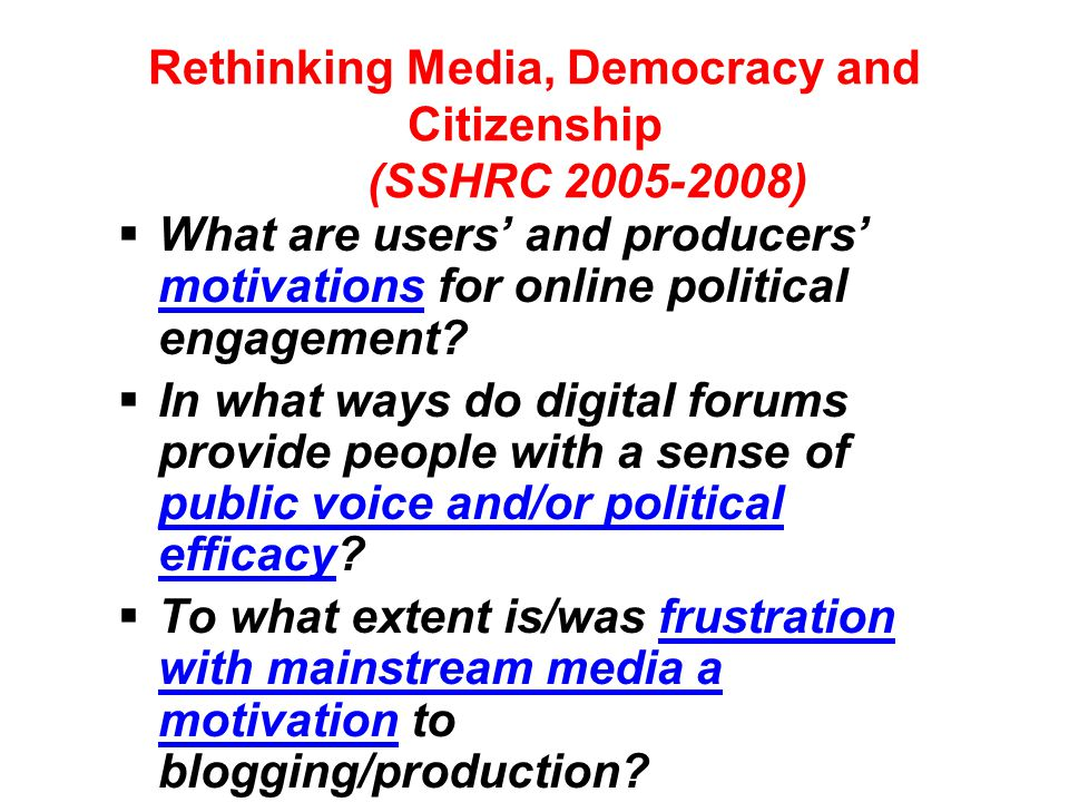Rethinking Media, Democracy and Citizenship (SSHRC 2005-2008)  What are users' and producers' motivations for online political engagement?  In what