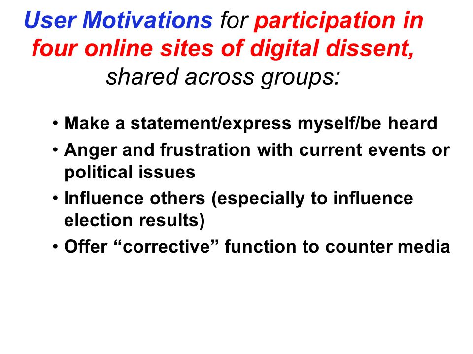 User Motivations for participation in four online sites of digital dissent, shared across groups: Make a statement/express myself/be heard Anger and frustration with current events or political issues Influence others (especially to influence election results) Offer corrective function to counter media