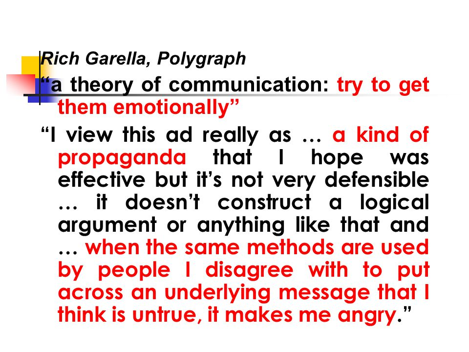 Rich Garella, Polygraph a theory of communication: try to get them emotionally I view this ad really as … a kind of propaganda that I hope was effective but it's not very defensible … it doesn't construct a logical argument or anything like that and … when the same methods are used by people I disagree with to put across an underlying message that I think is untrue, it makes me angry.
