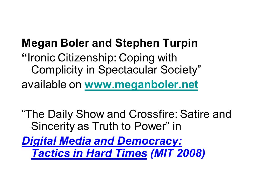 Megan Boler and Stephen Turpin Ironic Citizenship: Coping with Complicity in Spectacular Society available on www.meganboler.netwww.meganboler.net The Daily Show and Crossfire: Satire and Sincerity as Truth to Power in Digital Media and Democracy: Tactics in Hard Times (MIT 2008)