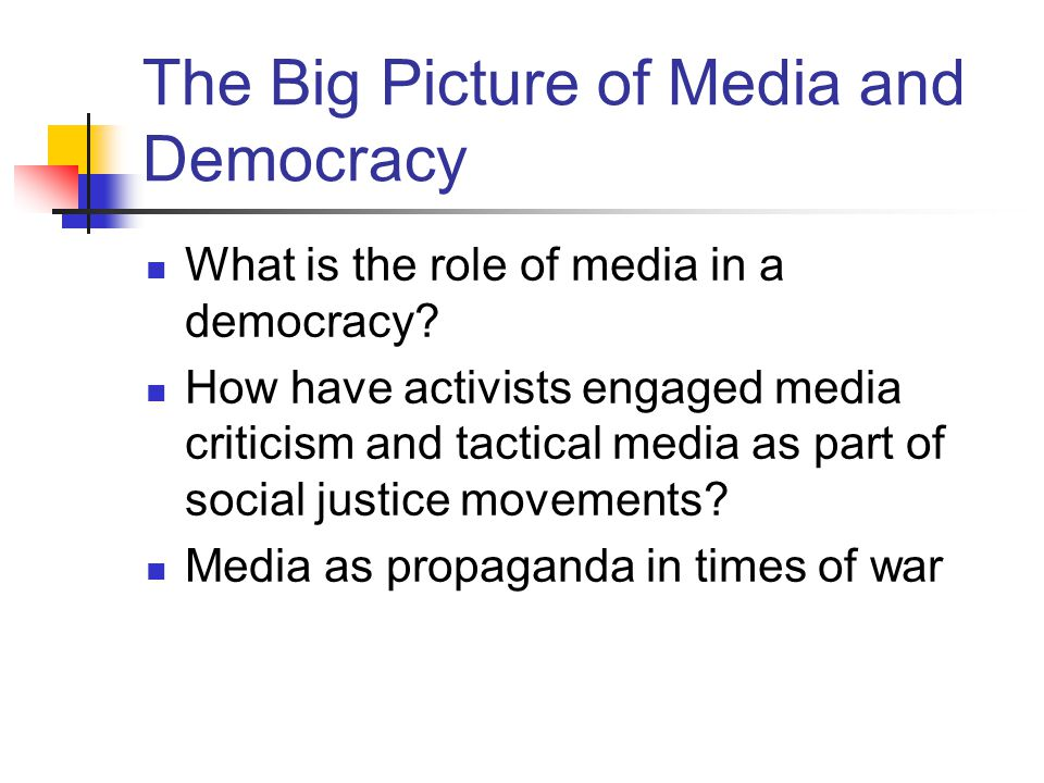 The Big Picture of Media and Democracy What is the role of media in a democracy? How have activists engaged media criticism and tactical media as part