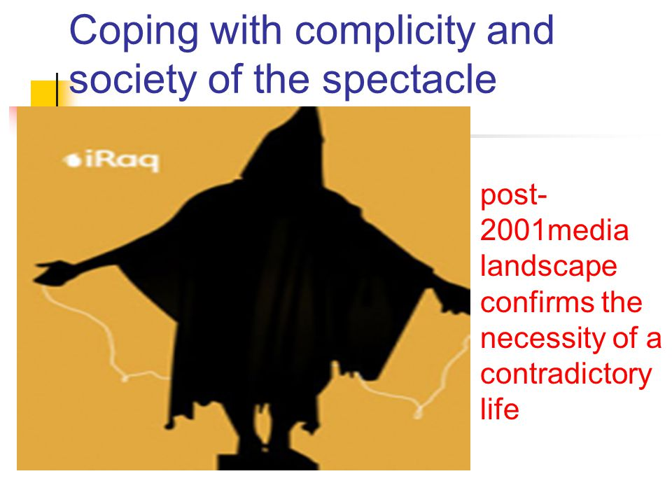 Coping with complicity and society of the spectacle post- 2001media landscape confirms the necessity of a contradictory life