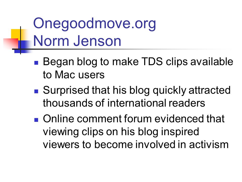 Onegoodmove.org Norm Jenson Began blog to make TDS clips available to Mac users Surprised that his blog quickly attracted thousands of international readers Online comment forum evidenced that viewing clips on his blog inspired viewers to become involved in activism
