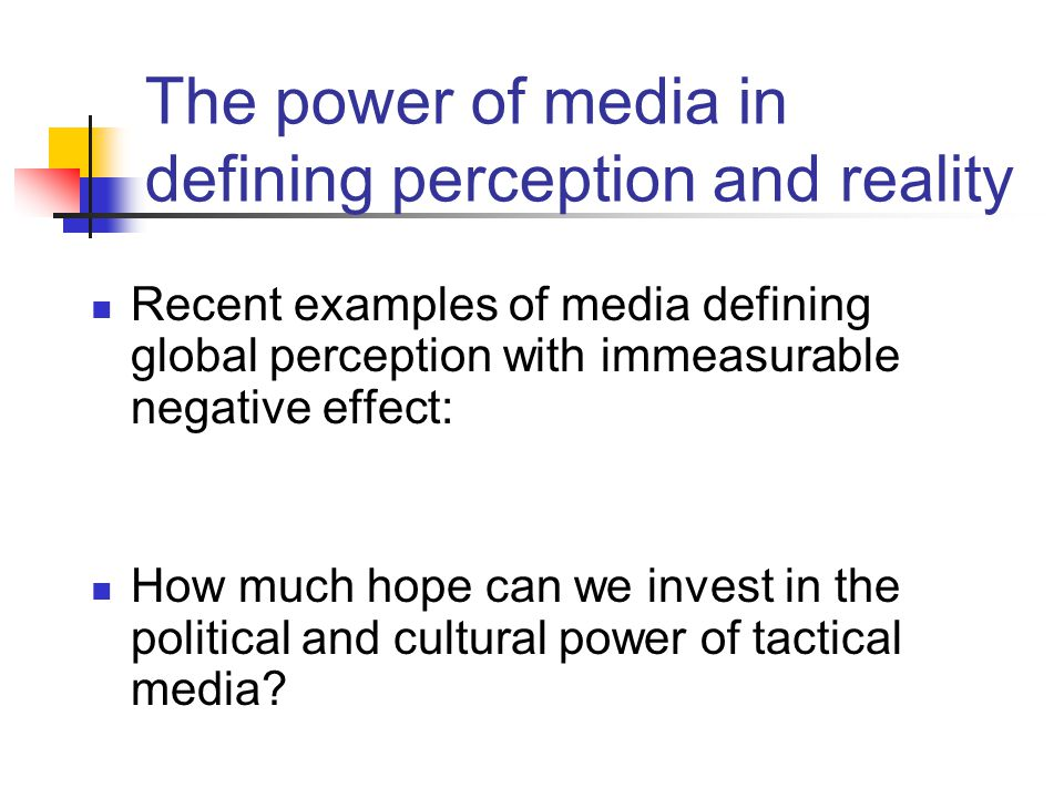 The power of media in defining perception and reality Recent examples of media defining global perception with immeasurable negative effect: How much