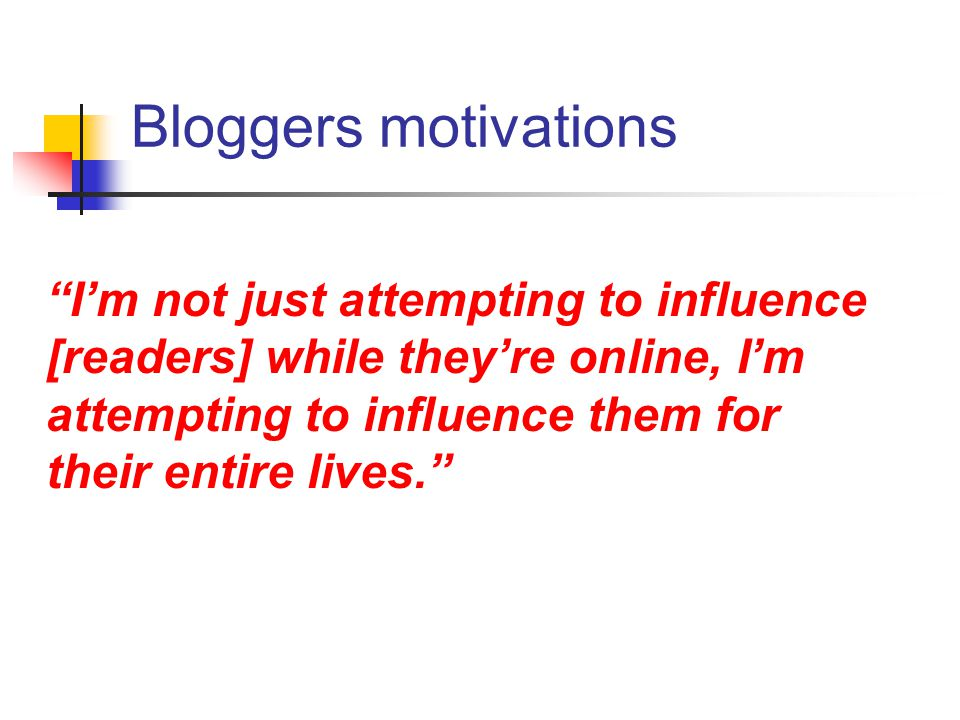 "Bloggers motivations ""I'm not just attempting to influence [readers] while they're online, I'm attempting to influence them for their entire lives."""