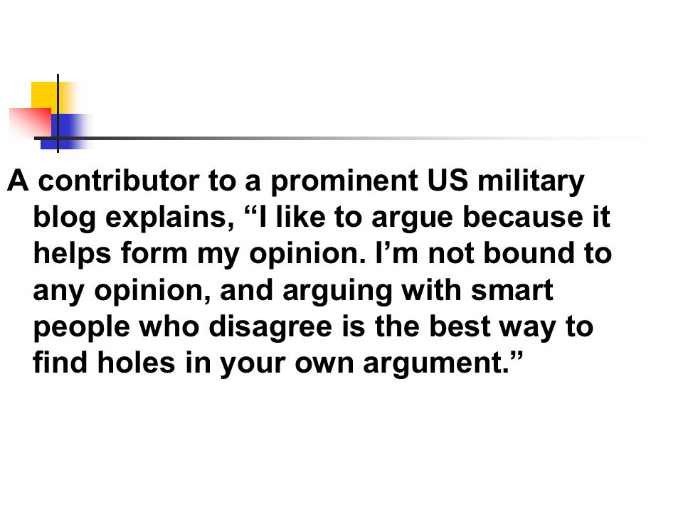 "A contributor to a prominent US military blog explains, ""I like to argue because it helps form my opinion. I'm not bound to any opinion, and arguing w"
