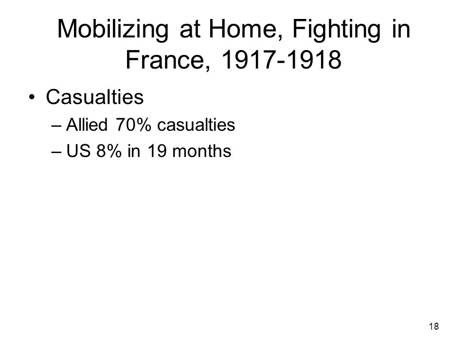 18 Mobilizing at Home, Fighting in France, 1917-1918 Casualties –Allied 70% casualties –US 8% in 19 months