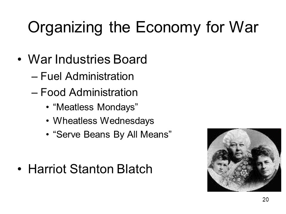 20 Organizing the Economy for War War Industries Board –Fuel Administration –Food Administration Meatless Mondays Wheatless Wednesdays Serve Beans By All Means Harriot Stanton Blatch