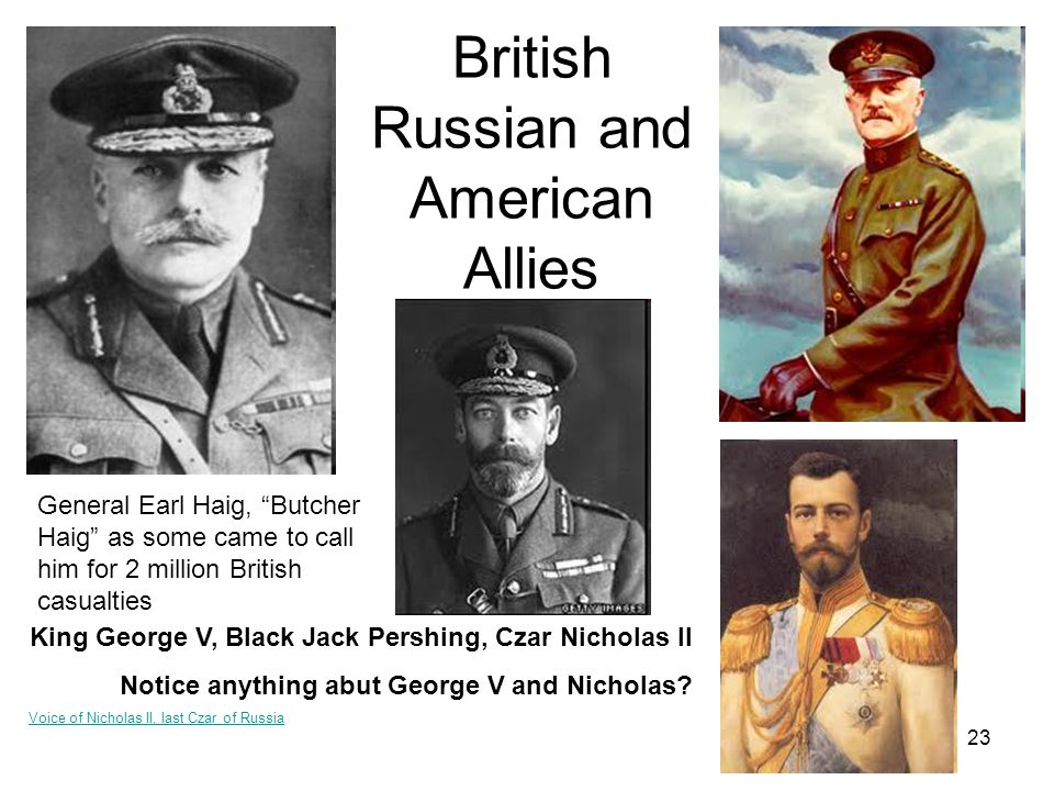 23 British Russian and American Allies General Earl Haig, Butcher Haig as some came to call him for 2 million British casualties King George V, Black Jack Pershing, Czar Nicholas II Notice anything abut George V and Nicholas.