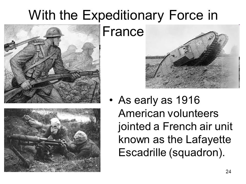 24 With the Expeditionary Force in France As early as 1916 American volunteers jointed a French air unit known as the Lafayette Escadrille (squadron).