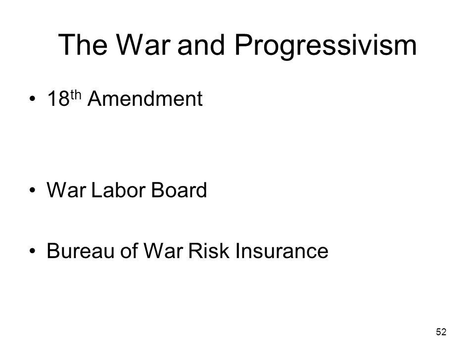 52 The War and Progressivism 18 th Amendment War Labor Board Bureau of War Risk Insurance