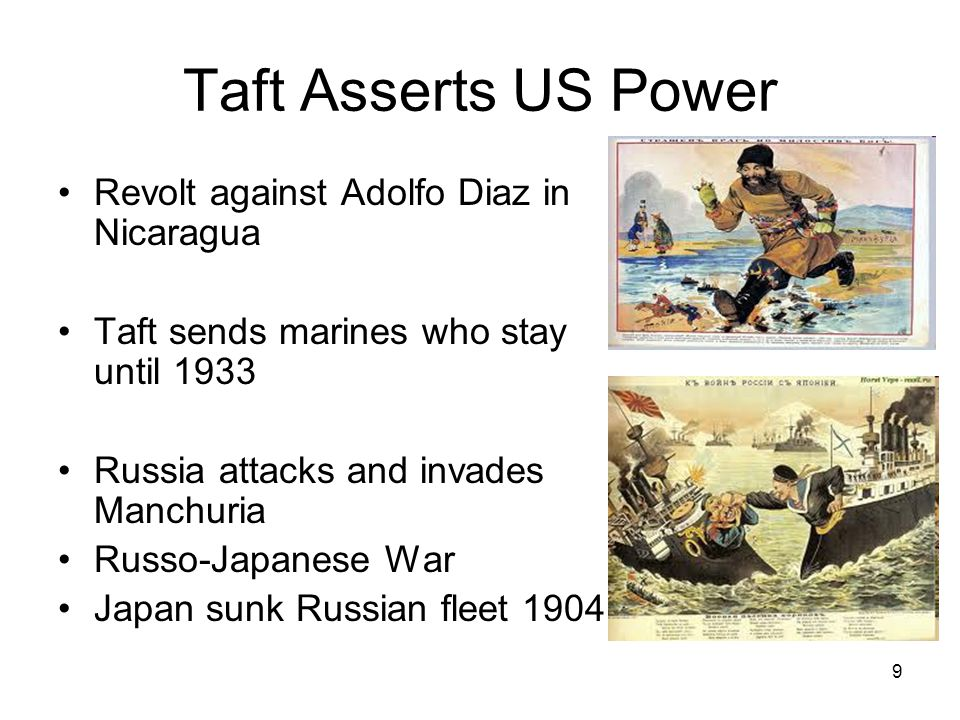 9 Taft Asserts US Power Revolt against Adolfo Diaz in Nicaragua Taft sends marines who stay until 1933 Russia attacks and invades Manchuria Russo-Japanese War Japan sunk Russian fleet 1904
