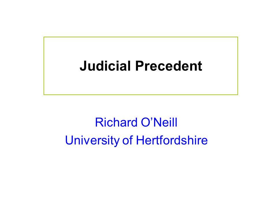 Judicial Precedent Richard O'Neill University of Hertfordshire