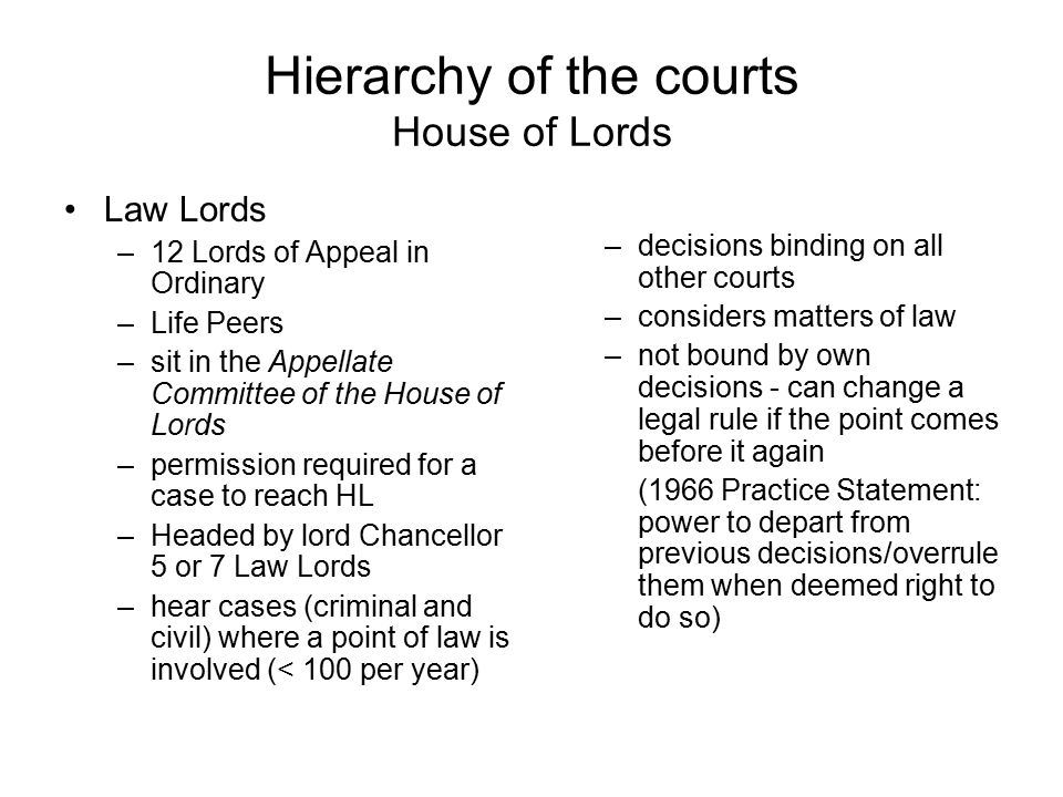 Hierarchy of the courts House of Lords Law Lords –12 Lords of Appeal in Ordinary –Life Peers –sit in the Appellate Committee of the House of Lords –pe