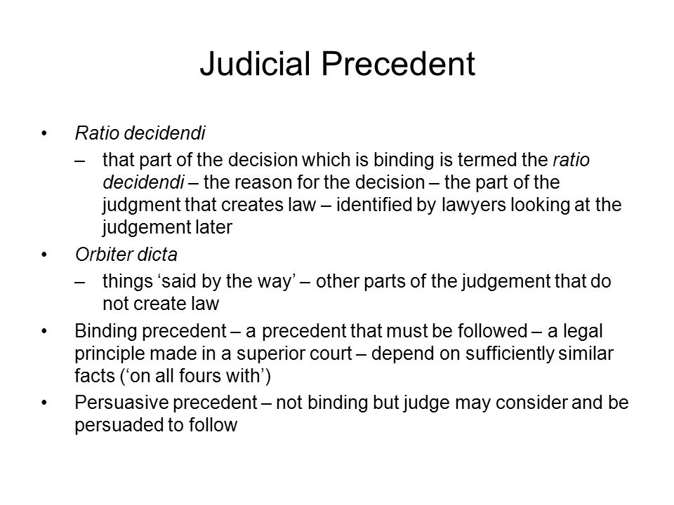 Judicial Precedent Ratio decidendi –that part of the decision which is binding is termed the ratio decidendi – the reason for the decision – the part