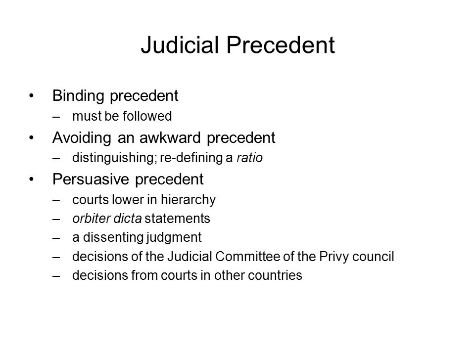 Judicial Precedent Binding precedent –must be followed Avoiding an awkward precedent –distinguishing; re-defining a ratio Persuasive precedent –courts