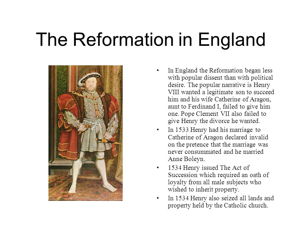 The Reformation in England In England the Reformation began less with popular dissent than with political desire. The popular narrative is Henry VIII