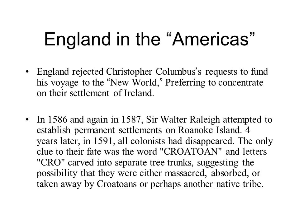 """England in the """"Americas"""" England rejected Christopher Columbus ' s requests to fund his voyage to the """" New World, """" Preferring to concentrate on the"""