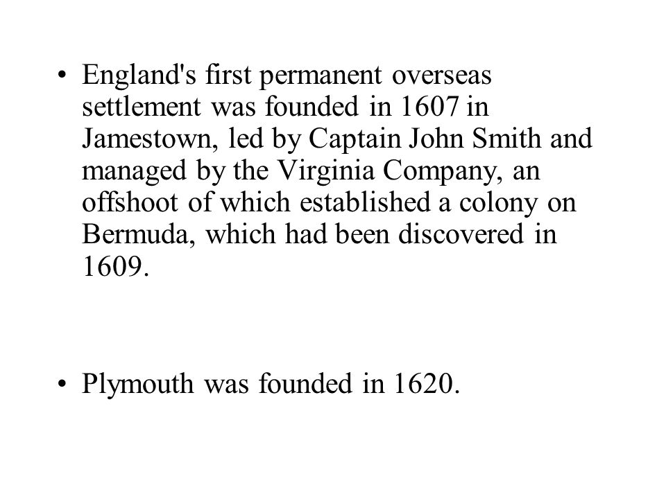 England's first permanent overseas settlement was founded in 1607 in Jamestown, led by Captain John Smith and managed by the Virginia Company, an offs